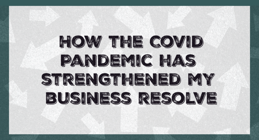 How the Covid Pandemic has strengthened my business resolve